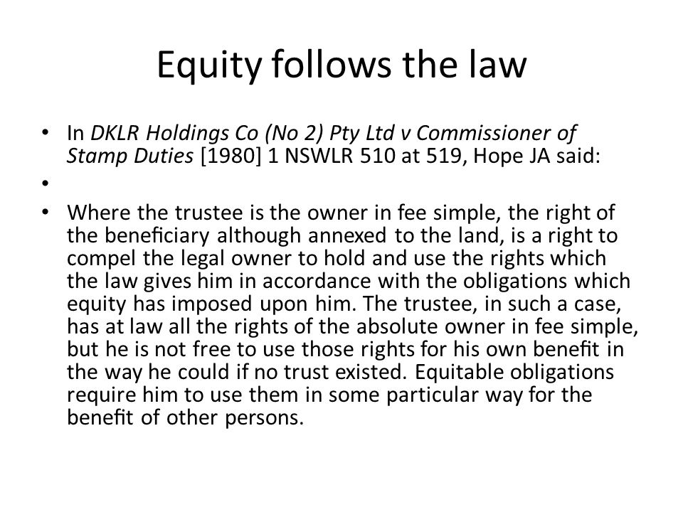 Equity follows the law In DKLR Holdings Co (No 2) Pty Ltd v Commissioner of Stamp Duties [1980] 1 NSWLR 510 at 519, Hope JA said: